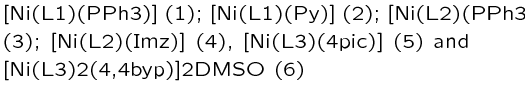 {[Ni(L1)(PPh3)] (1); [Ni(L1)(Py)] (2); [Ni(L2)(PPh3)]∙DMSO (3); [Ni(L2)(Imz)] (4), [Ni(L3)(4‒pic)] (5) and [{Ni(L3)}2(μ‒4,4′‒byp)]∙2DMSO (6)}